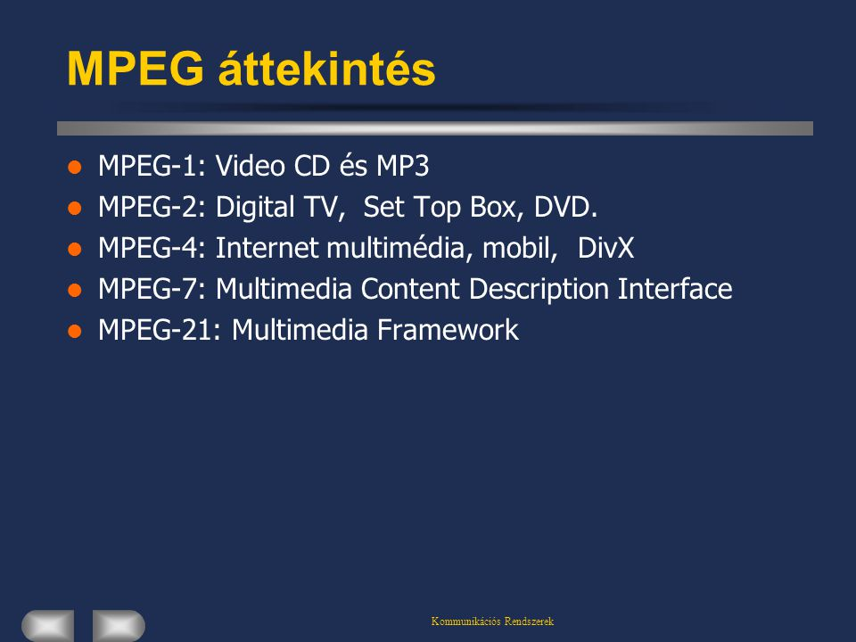 Kommunikációs Rendszerek MPEG áttekintés  MPEG-1: Video CD és MP3  MPEG-2: Digital TV, Set Top Box, DVD.  MPEG-4: Internet multimédia, mobil, DivX