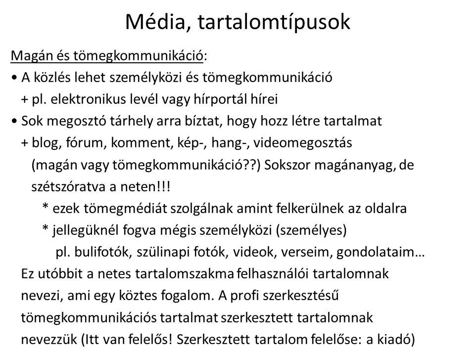 Média, tartalomtípusok Névtelenül a neten: • A névtelenség lehetősége nagyon motiváló • A névtelenség miatt fontos a forráskritika • A névtelenség szélsőséges viselkedés, gátlásnélküliséghez vezet • A névtelenség kényes/fontos témák felszínre hozását is serkenti • A Névtelenség nem mindig = Törvénybe ütköző cselekedet • Új jogi szerzői jogi problémák merülnek fel • Egy adott közösség szankcionál is.