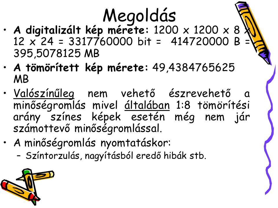 Megoldás •A digitalizált kép mérete: 1200 x 1200 x 8 x 12 x 24 = 3317760000 bit = 414720000 B = 395,5078125 MB •A tömörített kép mérete: 49,4384765625