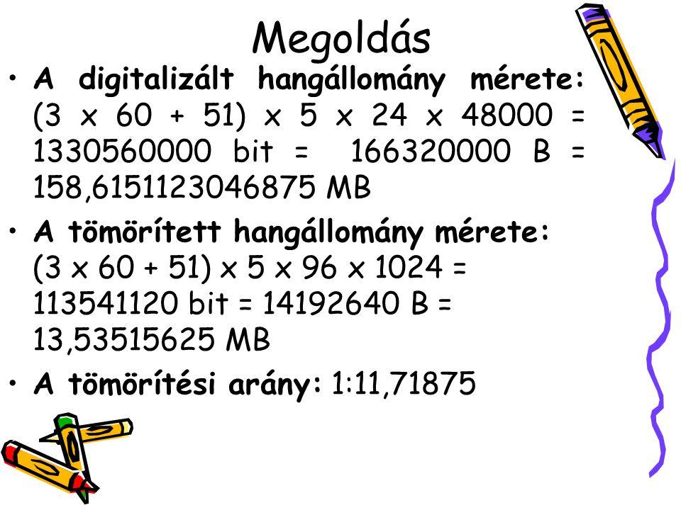 Megoldás •A digitalizált hangállomány mérete: (3 x 60 + 51) x 5 x 24 x 48000 = 1330560000 bit = 166320000 B = 158,6151123046875 MB •A tömörített hangá