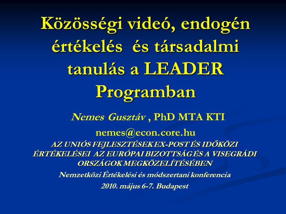 Közösségi videó, endogén értékelés és társadalmi tanulás a LEADER Programban Közösségi videó, endogén értékelés és társadalmi tanulás a LEADER Programban Nemes Gusztáv, PhD MTA KTI nemes@econ.core.hu AZ UNIÓS FEJLESZTÉSEK EX-POST ÉS IDŐKÖZI ÉRTÉKELÉSEI AZ EURÓPAI BIZOTTSÁG ÉS A VISEGRÁDI ORSZÁGOK MEGKÖZELÍTÉSÉBEN Nemzetközi Értékelési és módszertani konferencia 2010.