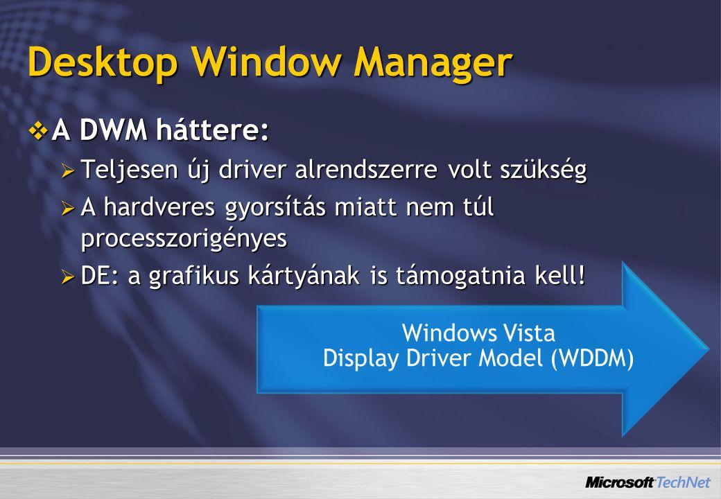 Desktop Window Manager  A DWM háttere:  Teljesen új driver alrendszerre volt szükség  A hardveres gyorsítás miatt nem túl processzorigényes  DE: a