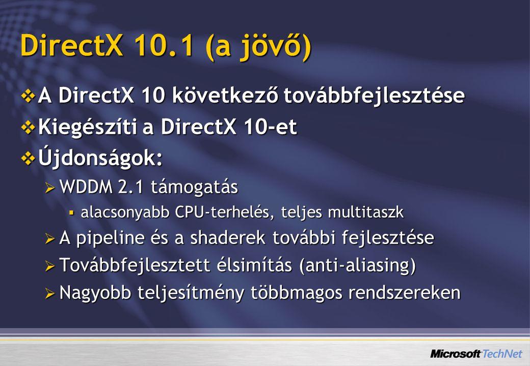 DirectX 10.1 (a jövő)  A DirectX 10 következő továbbfejlesztése  Kiegészíti a DirectX 10-et  Újdonságok:  WDDM 2.1 támogatás  alacsonyabb CPU-ter