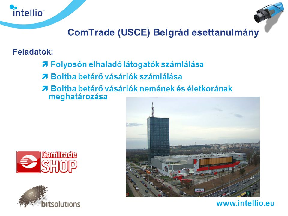 www.intellio.eu ComTrade (USCE) Belgrád esettanulmány Feladatok:  Folyosón elhaladó látogatók számlálása  Boltba betérő vásárlók számlálása  Boltba