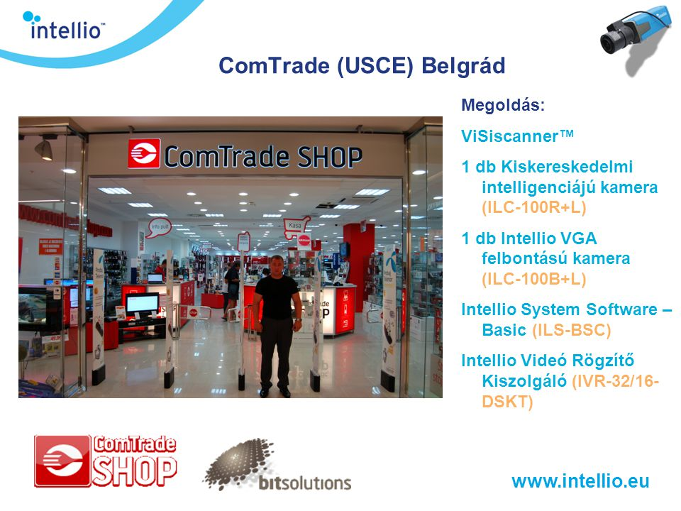 www.intellio.eu ComTrade (USCE) Belgrád Megoldás: ViSiscanner™ 1 db Kiskereskedelmi intelligenciájú kamera (ILC-100R+L) 1 db Intellio VGA felbontású k