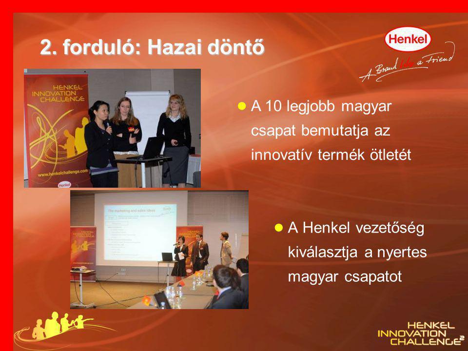 2. forduló: Hazai döntő ● A Henkel vezetőség kiválasztja a nyertes magyar csapatot ● A 10 legjobb magyar csapat bemutatja az innovatív termék ötletét