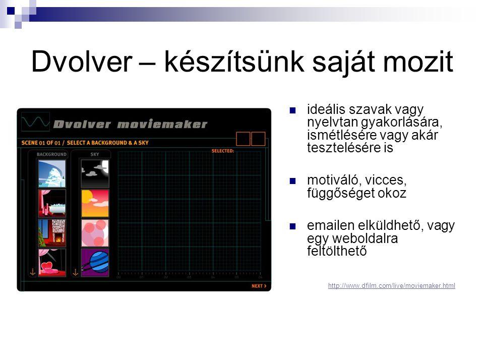 Dvolver – készítsünk saját mozit  ideális szavak vagy nyelvtan gyakorlására, ismétlésére vagy akár tesztelésére is  motiváló, vicces, függőséget okoz  emailen elküldhető, vagy egy weboldalra feltölthető http://www.dfilm.com/live/moviemaker.html