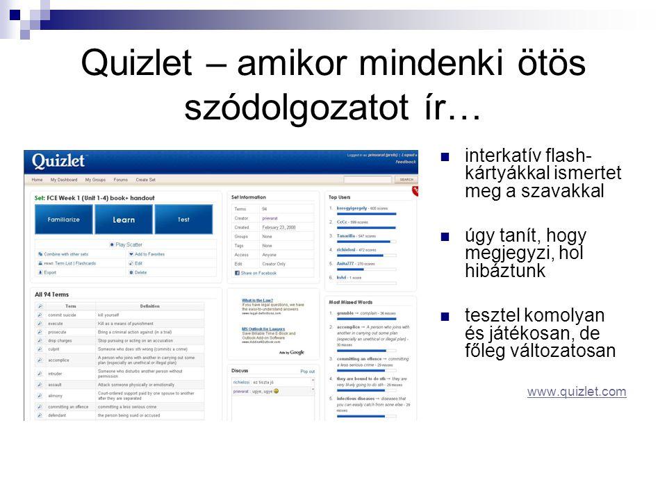 Quizlet – amikor mindenki ötös szódolgozatot ír…  interkatív flash- kártyákkal ismertet meg a szavakkal  úgy tanít, hogy megjegyzi, hol hibáztunk  tesztel komolyan és játékosan, de főleg változatosan www.quizlet.com