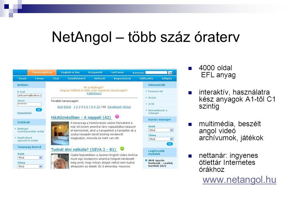 NetAngol – több száz óraterv  4000 oldal EFL anyag  interaktív, használatra kész anyagok A1-től C1 szintig  multimédia, beszélt angol videó archívumok, játékok  nettanár: ingyenes ötlettár Internetes órákhoz www.netangol.hu