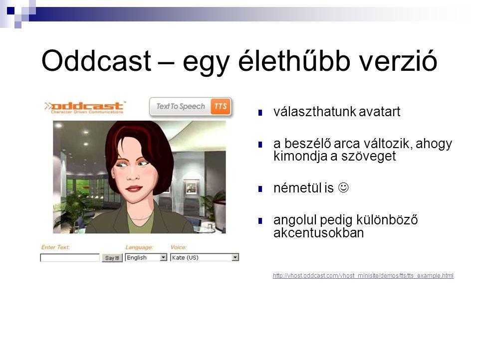 Oddcast – egy élethűbb verzió  választhatunk avatart  a beszélő arca változik, ahogy kimondja a szöveget  németül is   angolul pedig különböző akcentusokban http://vhost.oddcast.com/vhost_minisite/demos/tts/tts_example.html