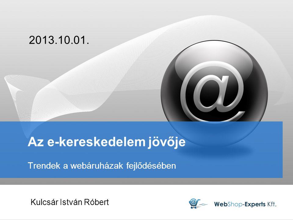 Az e-kereskedelem jövője Trendek a webáruházak fejlődésében 2013.10.01. Kulcsár István Róbert