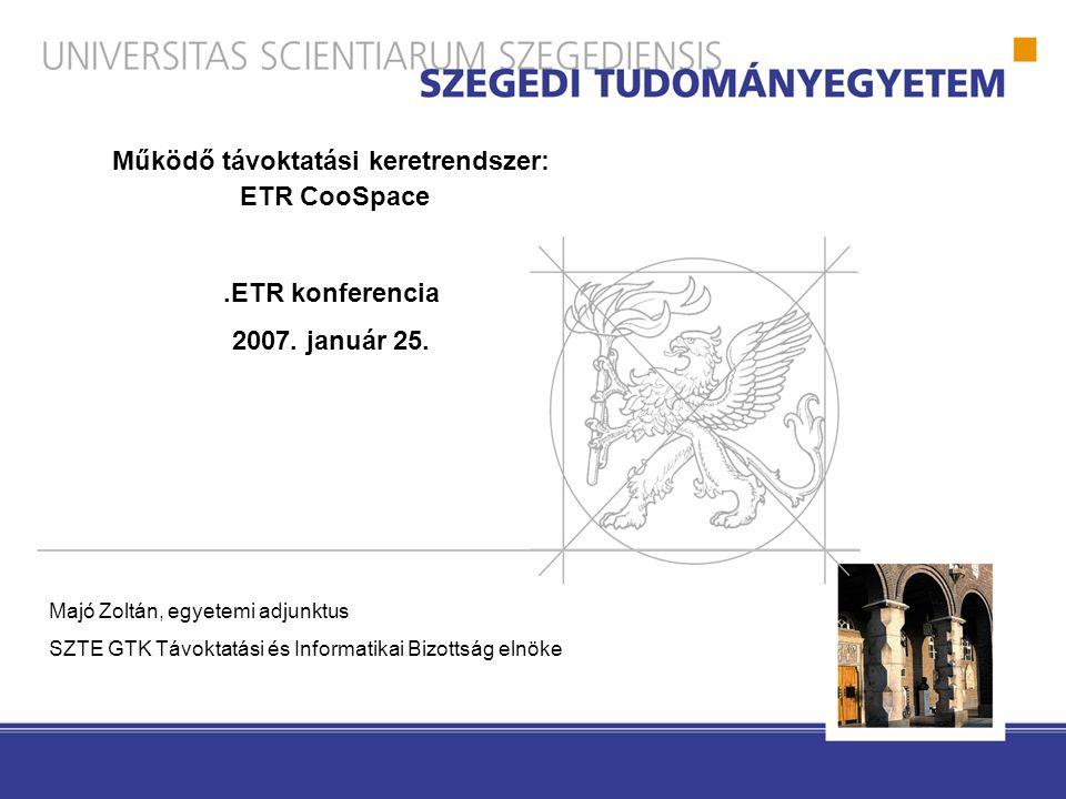 Majó Zoltán, egyetemi adjunktus SZTE GTK Távoktatási és Informatikai Bizottság elnöke Működő távoktatási keretrendszer: ETR CooSpace.ETR konferencia 2007.