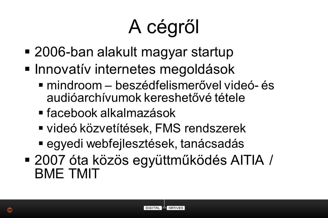 © A cégről  2006-ban alakult magyar startup  Innovatív internetes megoldások  mindroom – beszédfelismerővel videó- és audióarchívumok kereshetővé tétele  facebook alkalmazások  videó közvetítések, FMS rendszerek  egyedi webfejlesztések, tanácsadás  2007 óta közös együttműködés AITIA / BME TMIT