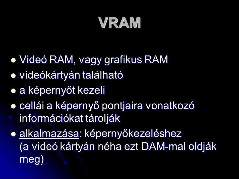VRAM  Videó RAM, vagy grafikus RAM  videókártyán található  a képernyőt kezeli  cellái a képernyő pontjaira vonatkozó információkat tárolják  alkalmazása: képernyőkezeléshez (a videó kártyán néha ezt DAM-mal oldják meg)