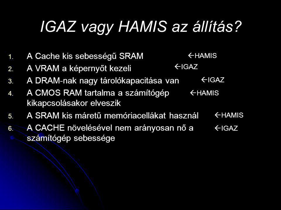 IGAZ vagy HAMIS az állítás? 1. 1. A Cache kis sebességű SRAM 2. 2. A VRAM a képernyőt kezeli 3. 3. A DRAM-nak nagy tárolókapacitása van 4. 4. A CMOS R