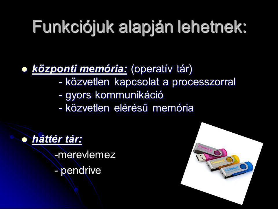 Funkciójuk alapján lehetnek:  központi memória: (operatív tár) - közvetlen kapcsolat a processzorral - gyors kommunikáció - közvetlen elérésű memória  háttér tár: -merevlemez - pendrive