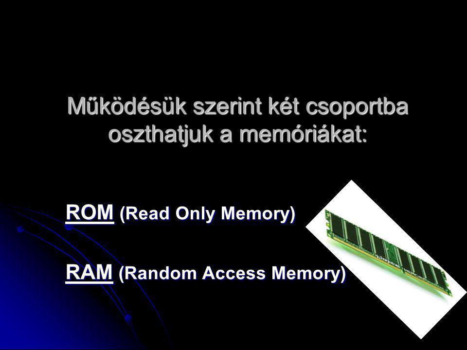 Működésük szerint két csoportba oszthatjuk a memóriákat: ROM (Read Only Memory) RAM (Random Access Memory)