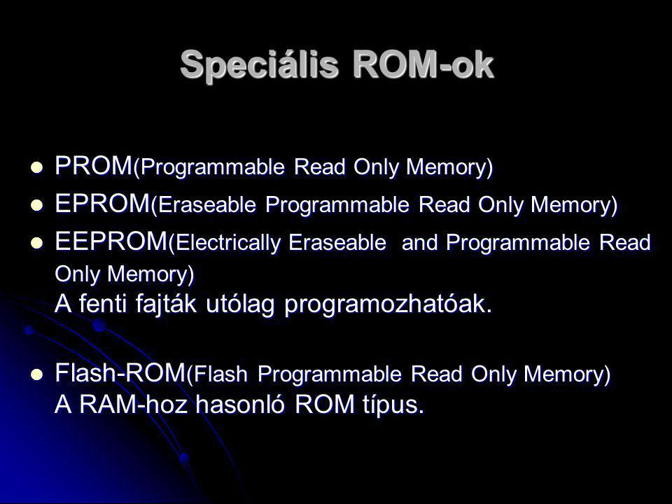 Speciális ROM-ok PPPPROM(Programmable Read Only Memory) EEEEPROM(Eraseable Programmable Read Only Memory) EEEEEPROM(Electrically Eraseable
