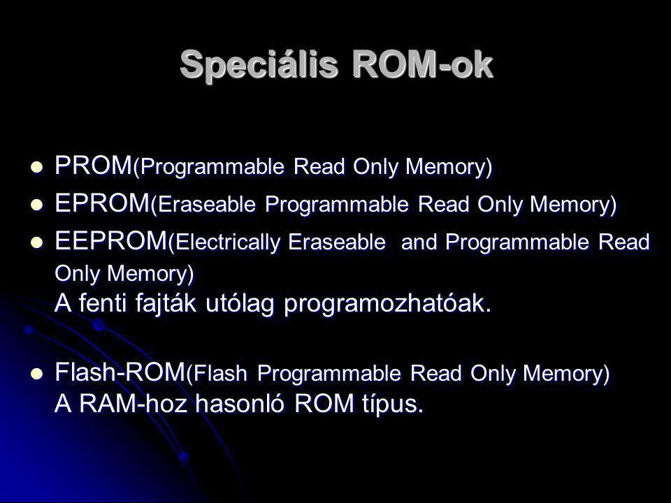 Speciális ROM-ok PPPPROM(Programmable Read Only Memory) EEEEPROM(Eraseable Programmable Read Only Memory) EEEEEPROM(Electrically Eraseable and Programmable Read Only Memory) A fenti fajták utólag programozhatóak.
