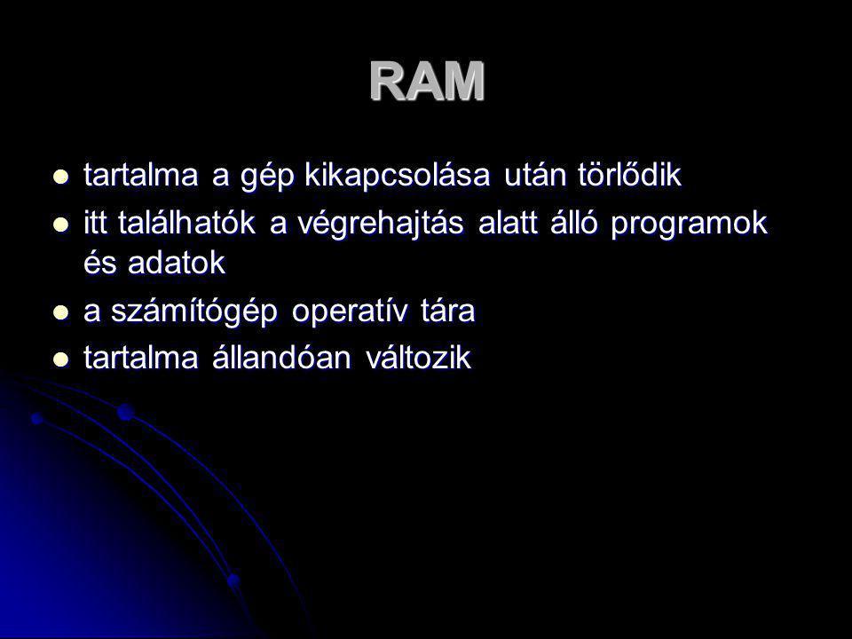 RAM  tartalma a gép kikapcsolása után törlődik  itt találhatók a végrehajtás alatt álló programok és adatok  a számítógép operatív tára  tartalma