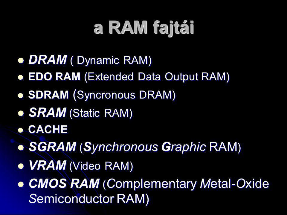 a RAM fajtái DDDDRAM ( Dynamic RAM) EEEEDO RAM (Extended Data Output RAM) SSSSDRAM (Syncronous DRAM) SSSSRAM (Static RAM) CCCCACHE