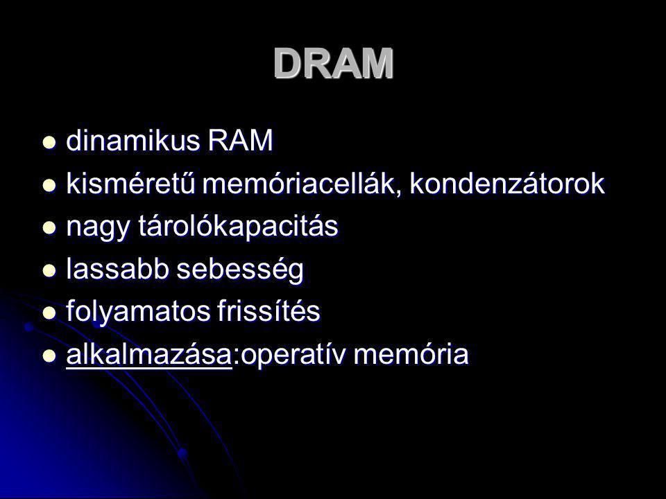 DRAM  dinamikus RAM  kisméretű memóriacellák, kondenzátorok  nagy tárolókapacitás  lassabb sebesség  folyamatos frissítés  alkalmazása:operatív
