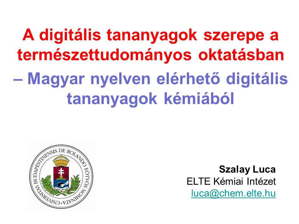 A digitális tananyagok szerepe a természettudományos oktatásban – Magyar nyelven elérhető digitális tananyagok kémiából Szalay Luca ELTE Kémiai Intéze