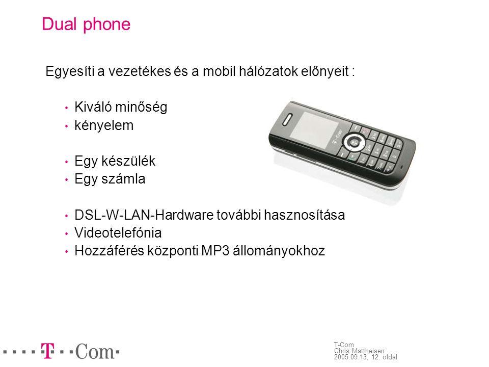 T-Com Chris Mattheisen 2005.09.13, 12. oldal Dual phone Egyesíti a vezetékes és a mobil hálózatok előnyeit : • Kiváló minőség • kényelem • Egy készülé