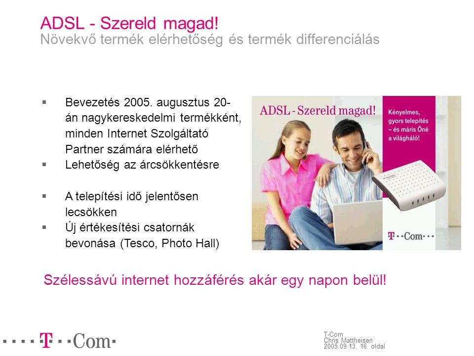 T-Com Chris Mattheisen 2005.09.13, 16. oldal ADSL - Szereld magad! Növekvő termék elérhetőség és termék differenciálás  Bevezetés 2005. augusztus 20-