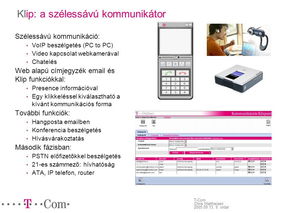 T-Com Chris Mattheisen 2005.09.13, 9. oldal Klip: a szélessávú kommunikátor Szélessávú kommunikáció: • VoIP beszélgetés (PC to PC) • Video kapcsolat w