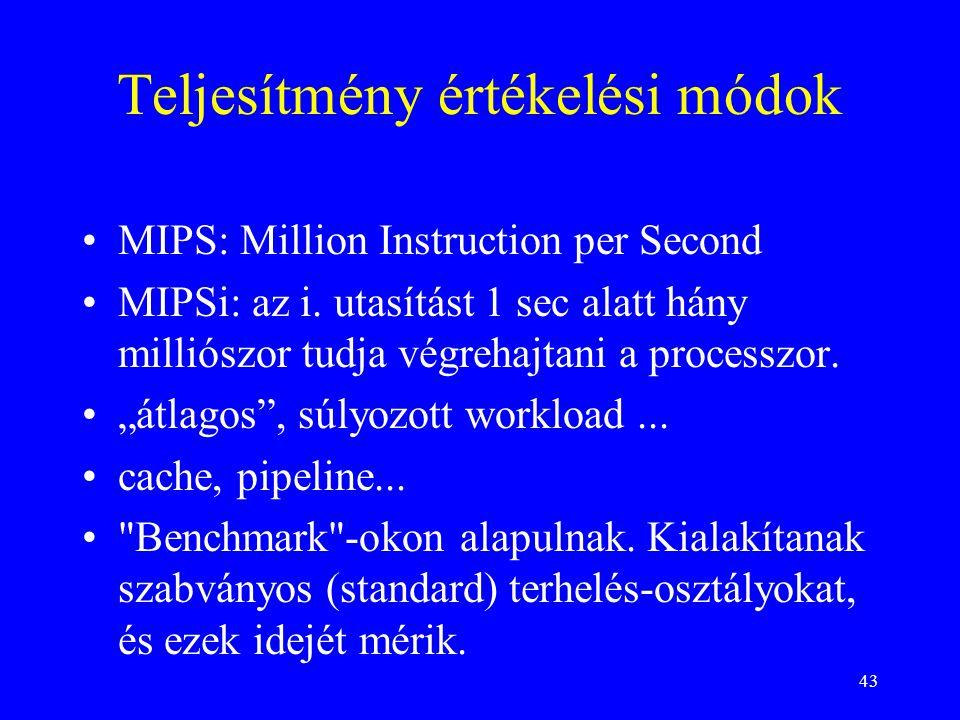 43 Teljesítmény értékelési módok •MIPS: Million Instruction per Second •MIPSi: az i. utasítást 1 sec alatt hány milliószor tudja végrehajtani a proces