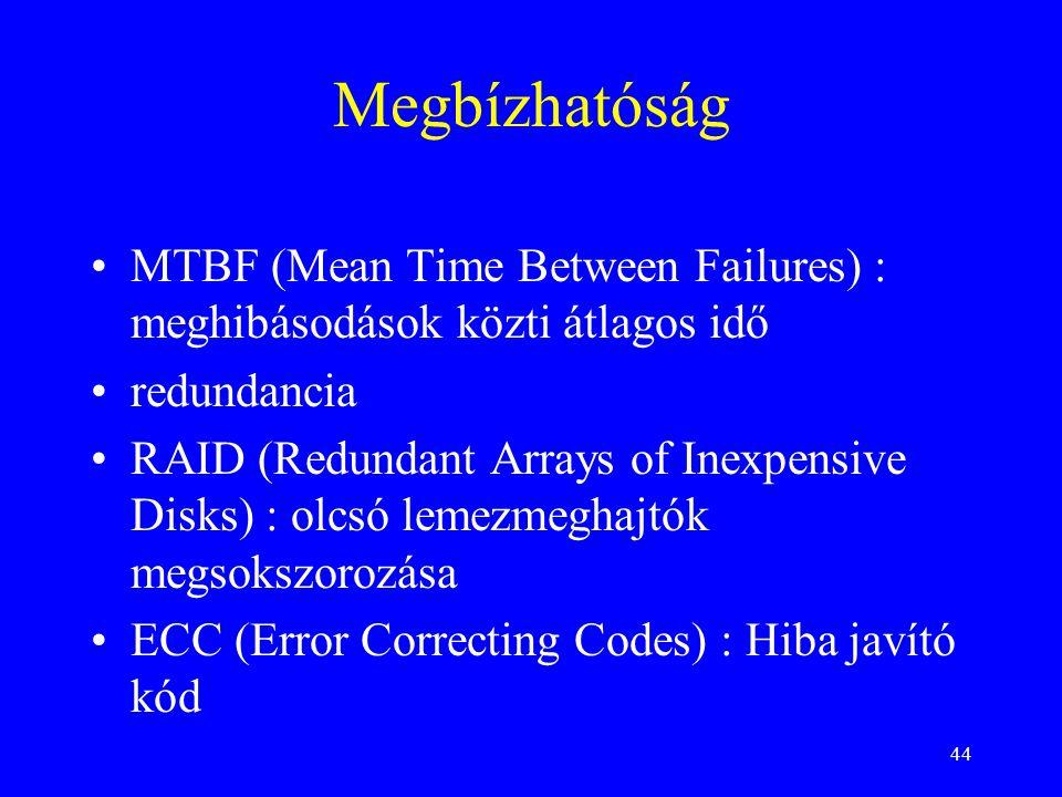 44 Megbízhatóság •MTBF (Mean Time Between Failures) : meghibásodások közti átlagos idő •redundancia •RAID (Redundant Arrays of Inexpensive Disks) : olcsó lemezmeghajtók megsokszorozása •ECC (Error Correcting Codes) : Hiba javító kód