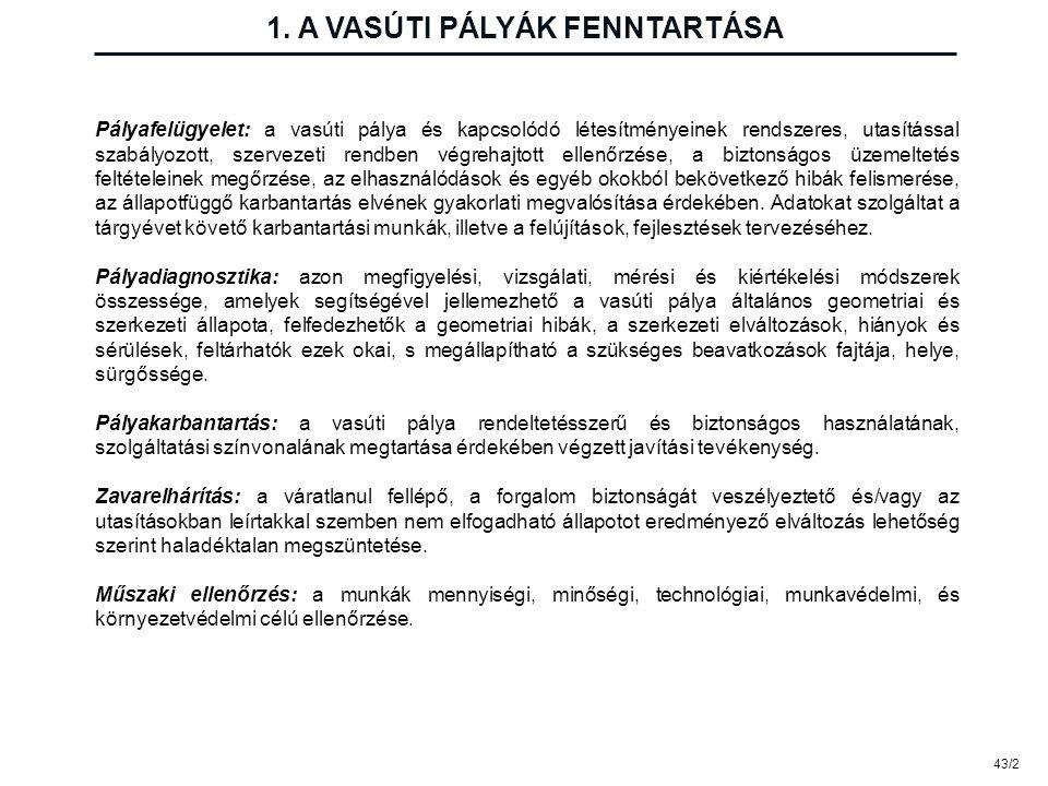 1. A VASÚTI PÁLYÁK FENNTARTÁSA 43/2 Pályafelügyelet: a vasúti pálya és kapcsolódó létesítményeinek rendszeres, utasítással szabályozott, szervezeti re