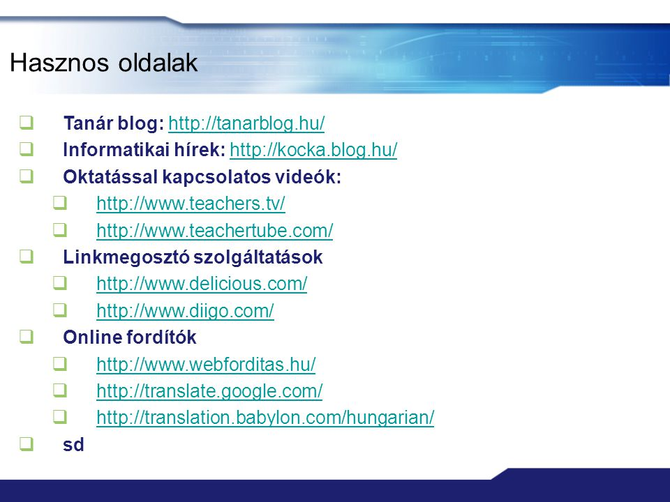 Hasznos oldalak  Tanár blog: http://tanarblog.hu/http://tanarblog.hu/  Informatikai hírek: http://kocka.blog.hu/http://kocka.blog.hu/  Oktatással k