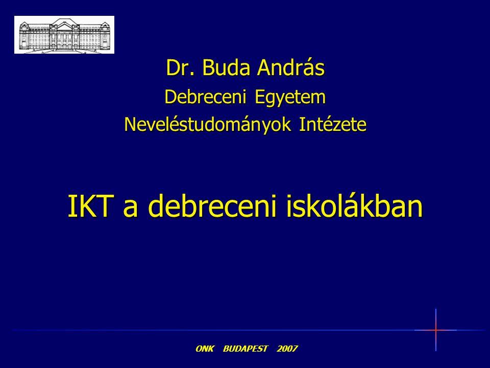 IKT a debreceni iskolákban Dr. Buda András Debreceni Egyetem Neveléstudományok Intézete ONK BUDAPEST 2007