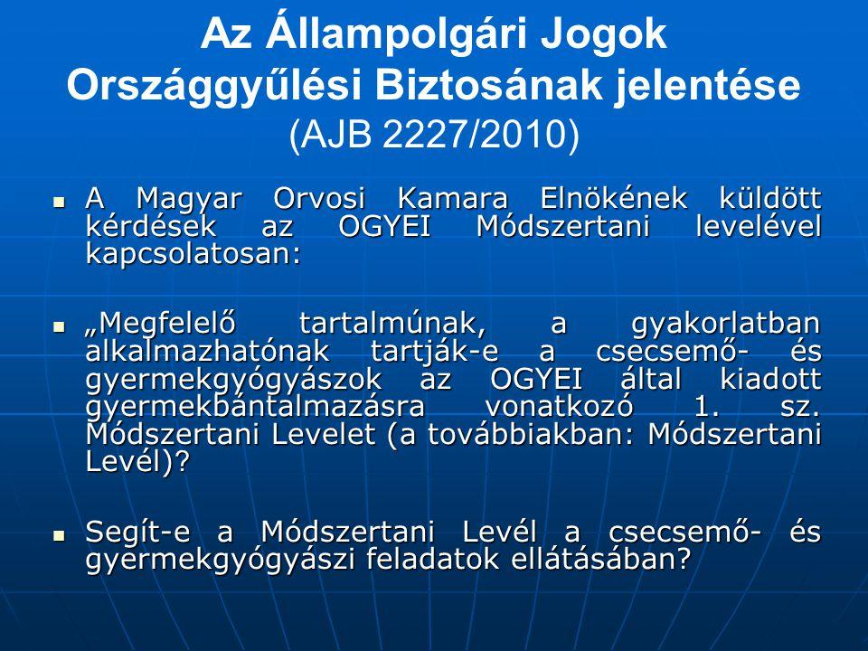 """Az Állampolgári Jogok Országgyűlési Biztosának jelentése (AJB 2227/2010)  A Magyar Orvosi Kamara Elnökének küldött kérdések az OGYEI Módszertani levelével kapcsolatosan:  """"Megfelelő tartalmúnak, a gyakorlatban alkalmazhatónak tartják-e a csecsemő- és gyermekgyógyászok az OGYEI által kiadott gyermekbántalmazásra vonatkozó 1."""