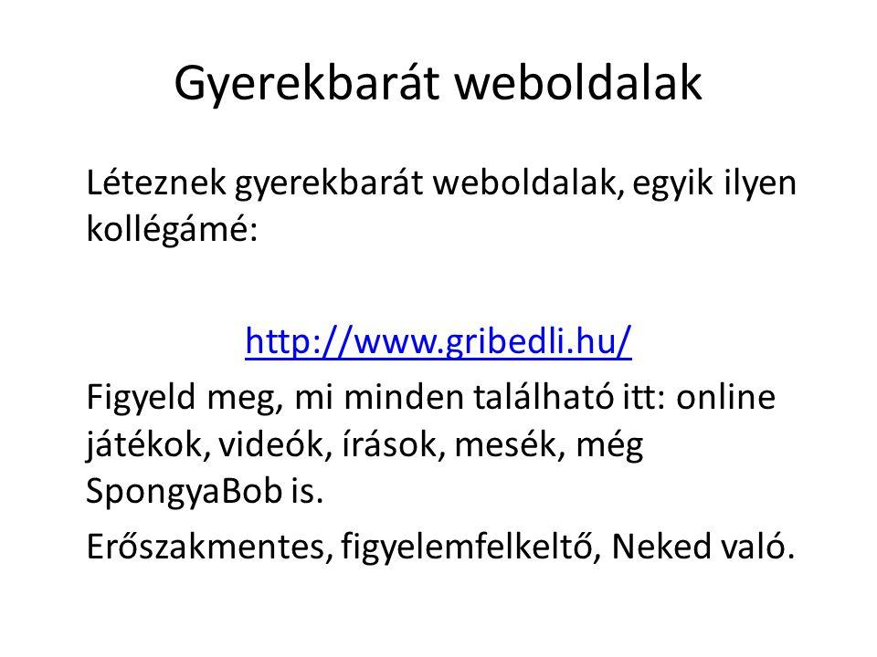Gyerekbarát weboldalak Léteznek gyerekbarát weboldalak, egyik ilyen kollégámé: http://www.gribedli.hu/ Figyeld meg, mi minden található itt: online játékok, videók, írások, mesék, még SpongyaBob is.