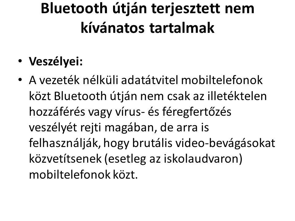 Bluetooth útján terjesztett nem kívánatos tartalmak • Veszélyei: • A vezeték nélküli adatátvitel mobiltelefonok közt Bluetooth útján nem csak az illetéktelen hozzáférés vagy vírus- és féregfertőzés veszélyét rejti magában, de arra is felhasználják, hogy brutális video-bevágásokat közvetítsenek (esetleg az iskolaudvaron) mobiltelefonok közt.
