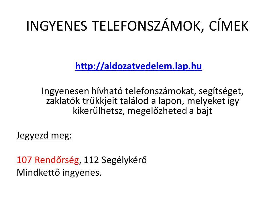 INGYENES TELEFONSZÁMOK, CÍMEK http://aldozatvedelem.lap.hu Ingyenesen hívható telefonszámokat, segítséget, zaklatók trükkjeit találod a lapon, melyeket így kikerülhetsz, megelőzheted a bajt Jegyezd meg: 107 Rendőrség, 112 Segélykérő Mindkettő ingyenes.