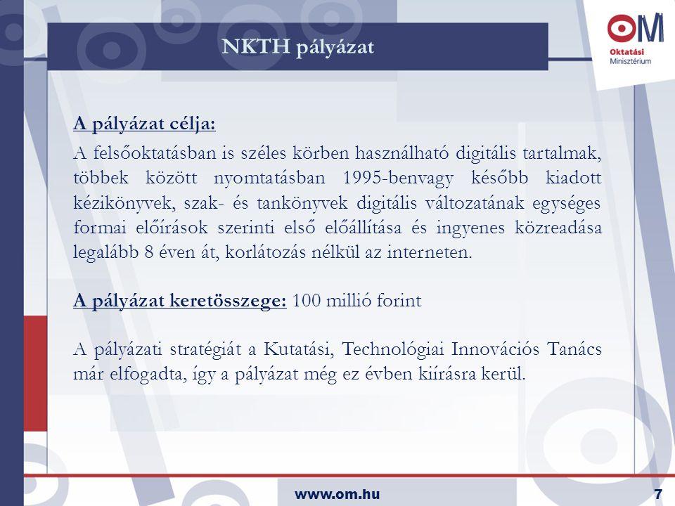 www.om.hu7 NKTH pályázat A pályázat célja: A felsőoktatásban is széles körben használható digitális tartalmak, többek között nyomtatásban 1995-benvagy később kiadott kézikönyvek, szak- és tankönyvek digitális változatának egységes formai előírások szerinti első előállítása és ingyenes közreadása legalább 8 éven át, korlátozás nélkül az interneten.