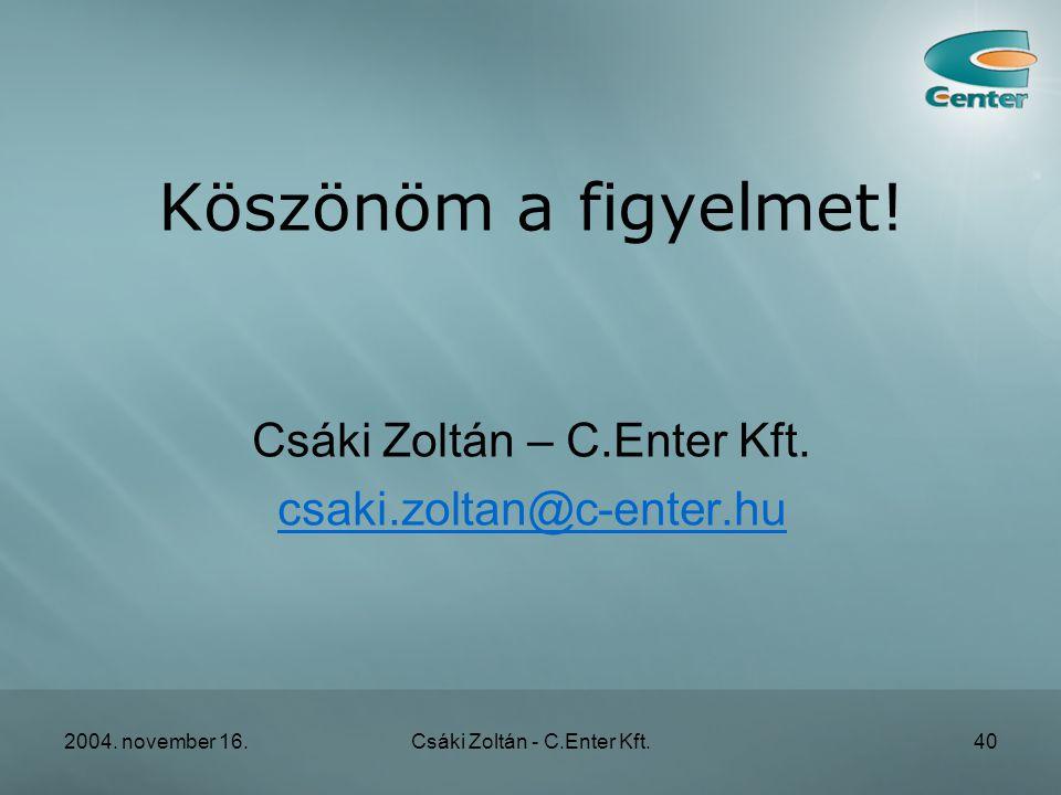 2004. november 16.Csáki Zoltán - C.Enter Kft.40 Köszönöm a figyelmet.