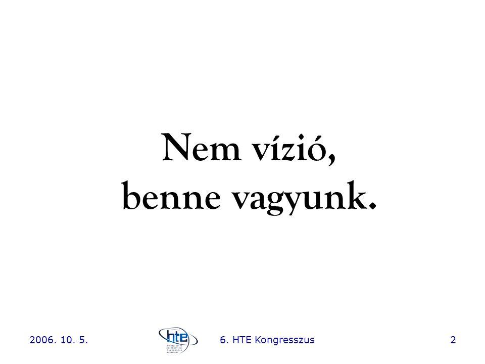 2006. 10. 5.6. HTE Kongresszus2 Nem vízió, benne vagyunk.
