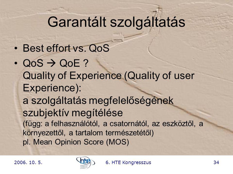 2006. 10. 5.6. HTE Kongresszus34 Garantált szolgáltatás •Best effort vs. QoS •QoS  QoE ? Quality of Experience (Quality of user Experience): a szolgá