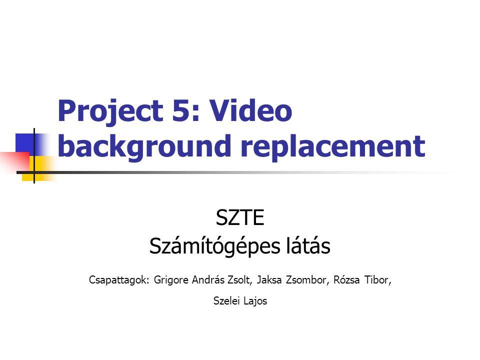 Project 5: Video background replacement SZTE Számítógépes látás Csapattagok: Grigore András Zsolt, Jaksa Zsombor, Rózsa Tibor, Szelei Lajos