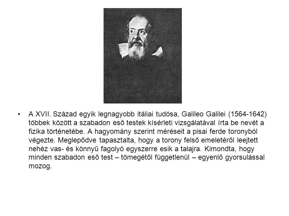 •A XVII. Század egyik legnagyobb itáliai tudósa, Galileo Galilei (1564-1642) többek között a szabadon eső testek kísérleti vizsgálatával írta be nevét