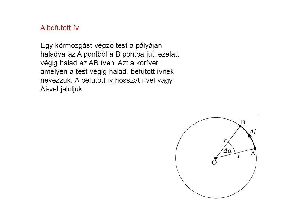 A befutott ív Egy körmozgást végző test a pályáján haladva az A pontból a B pontba jut, ezalatt végig halad az AB íven. Azt a körívet, amelyen a test
