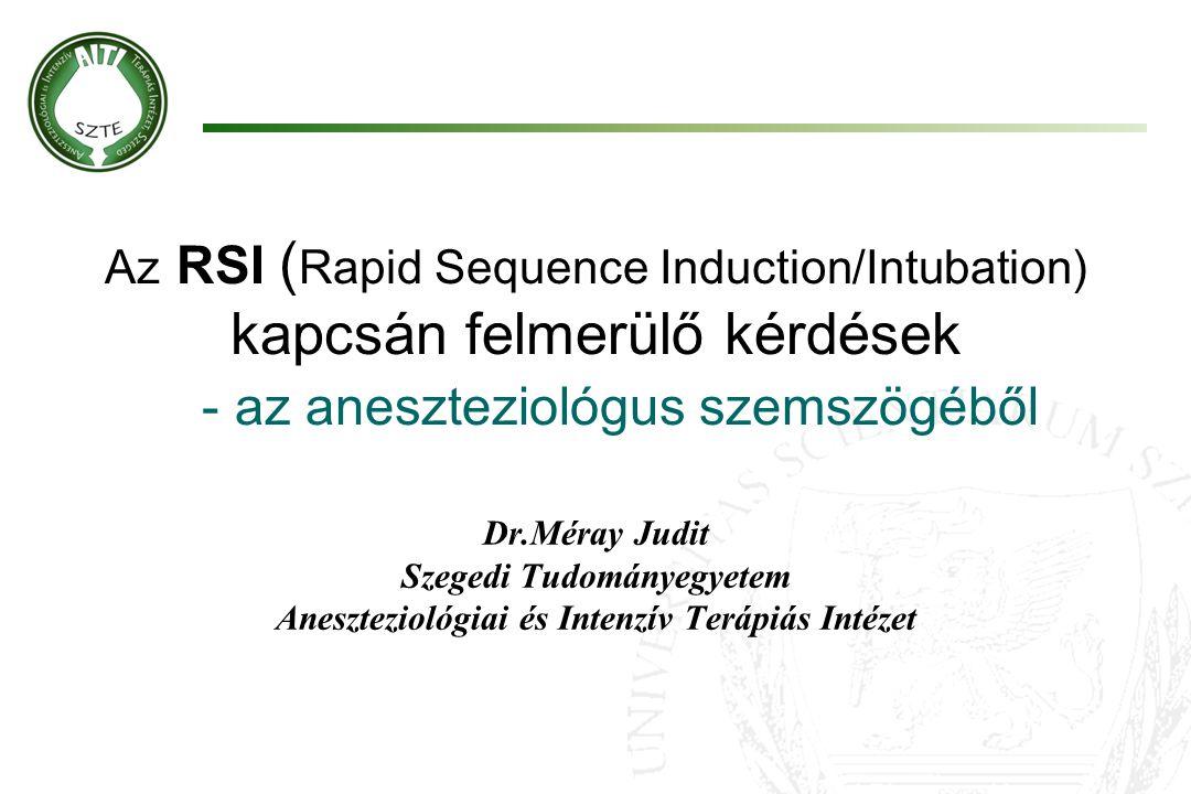 Az RSI ( Rapid Sequence Induction/Intubation) kapcsán felmerülő kérdések - az aneszteziológus szemszögéből Dr.Méray Judit Szegedi Tudományegyetem Anes