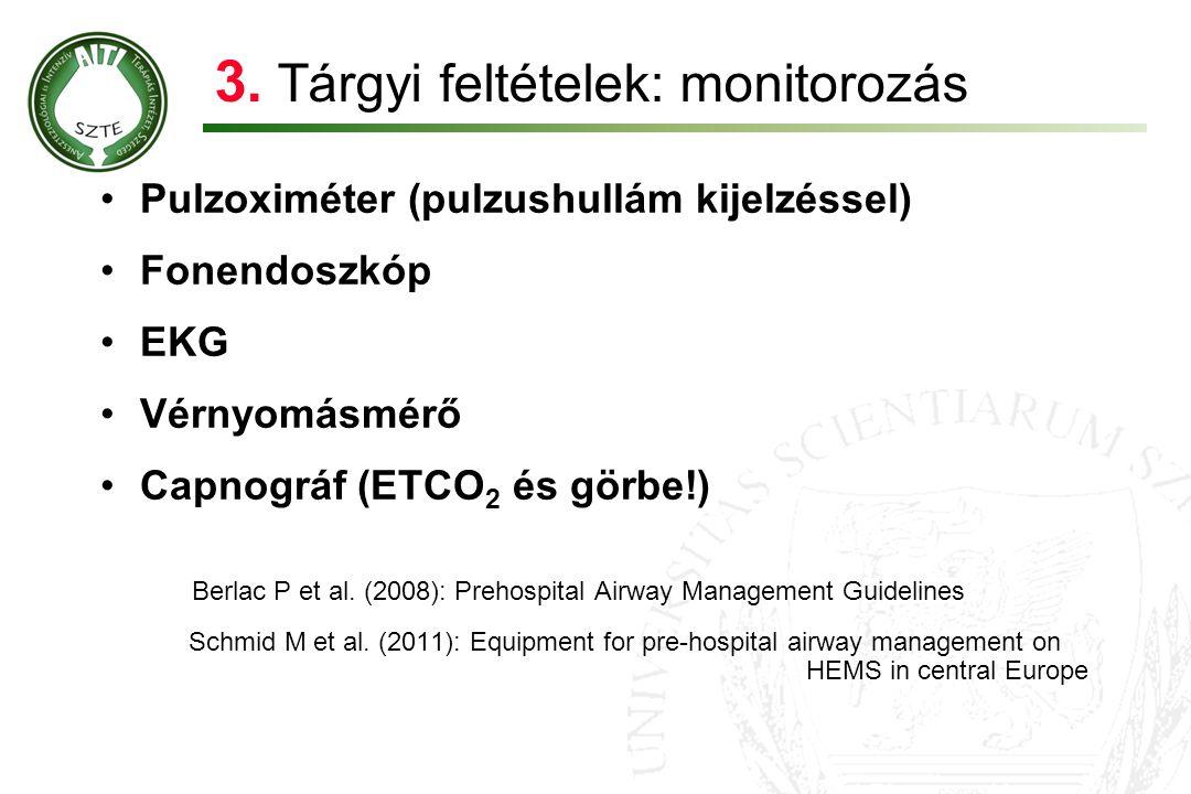 3. Tárgyi feltételek: monitorozás •Pulzoximéter (pulzushullám kijelzéssel) •Fonendoszkóp •EKG •Vérnyomásmérő •Capnográf (ETCO 2 és görbe!) Berlac P et