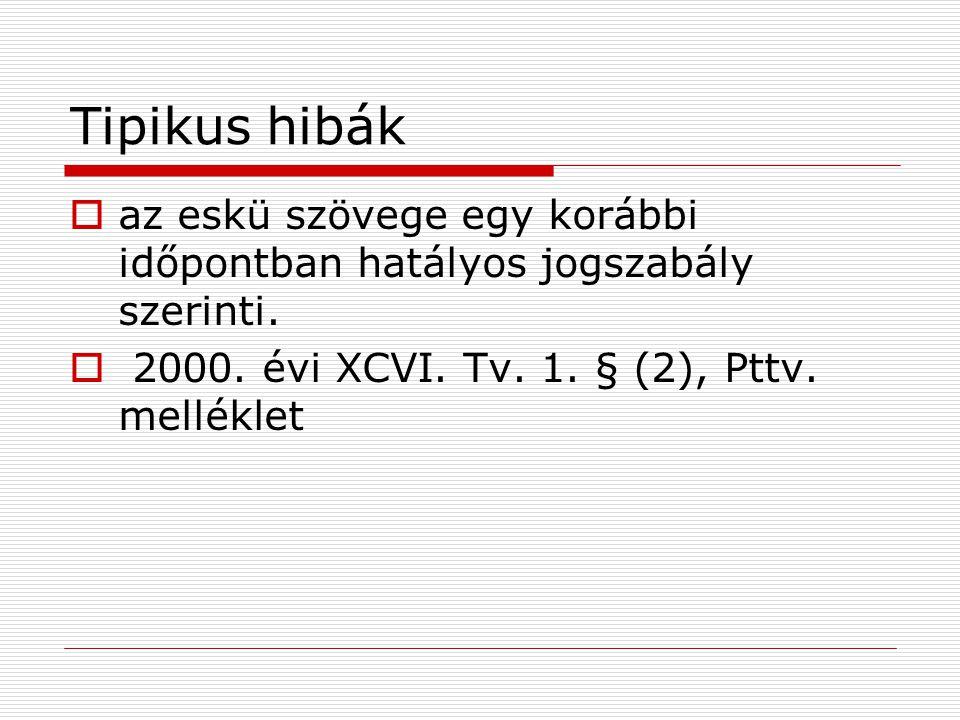 Tipikus hibák  az eskü szövege egy korábbi időpontban hatályos jogszabály szerinti.  2000. évi XCVI. Tv. 1. § (2), Pttv. melléklet