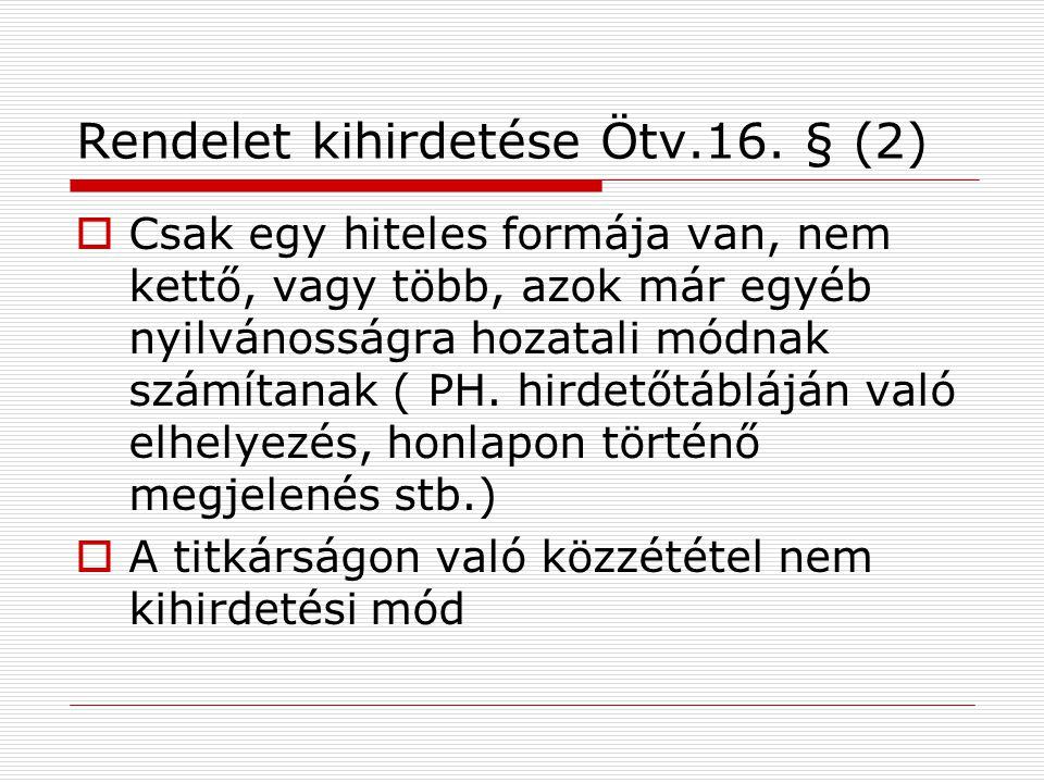 Rendelet kihirdetése Ötv.16. § (2)  Csak egy hiteles formája van, nem kettő, vagy több, azok már egyéb nyilvánosságra hozatali módnak számítanak ( PH
